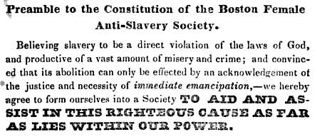 Detail of constitution of the Boston Female Anti-Slavery Society. It reads 'Preamble to the Constitution of the Boston Female Anti-Slavery Society. Believing slavery to be a direct violation of the laws of God, and productive of a vast amount of misery and crime, and convinced that it's abolition can only be effected by an acknowledgement of 'the justice and necessity of immediate emancipation, - we hereby agree to form ourselves into a Society to aid and assist in this righteous cause as far as lies iwthin our power.'