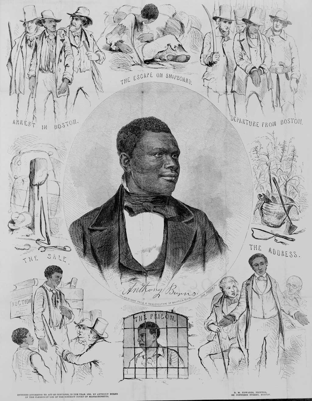 Portrait of Anthony Burns surrounded by scenes from his life. These include (clockwise from lower left): the sale of the youthful Burns at auction, a whipping post with bales of cotton, his arrest in Boston on May 24, 1854, his escape from Richmond on shipboard, his departure from Boston escorted by federal marshals and troops, Burns's 'address' (to the court?), and finally Burns in prison.