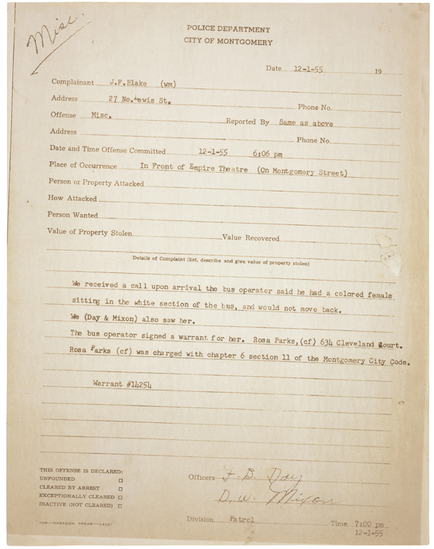 Photocopied police report reads: We received a call upon arrival the bus operator said he had a colored female sitting in the white section of the bus, and would not move back. We (Day & Mixon) also saw her. The bus operator signed a warrant for her. Rosa Parks, (cf) 634 Cleveland Court. Rosa Parks (cf) was charged with chapter 6 section 11 of the Montgomery City Code. it is signed F. B. Day and D. W. Mixon at 7:00 pm on 12/1/55.