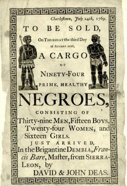 Text of ad reads: Charlestown, July 24th, 1769. To be sold, on Thursday the third day of August next, a cargo of ninety-four prime, healthy negroes, consisting of thirty-nine men, fifteen boys, twenty-four women and sixteen girls. Just arrived in the Brigantine Dembia, Francis Bare, Master, from Sierra-Leon, by David and John Deas.