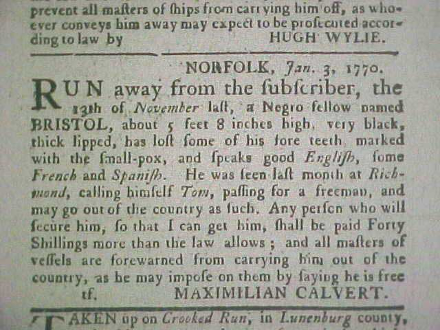 NORFOLK, Jan. 3, 1770. RUN away from the subscriber, the 13th of November last, a Negro fellow named BRISTOL, about 5 feet 8 inches high, very black, thick lipped, has lost some of his fore teeth, marked with the small-pox, and speaks good English, some French and Spanish. He was seen last month at Richmond, calling himself Tom, passing for a freeman, and may go out of the country as such. Any person who will secure him so that I can get him, shall be paid Forty Shillings more than the law allows; and all masters of vessels are forewarned from carrying him out of the country, as he may impose on them by saying he is free MAXIMILIAN CALVERT.