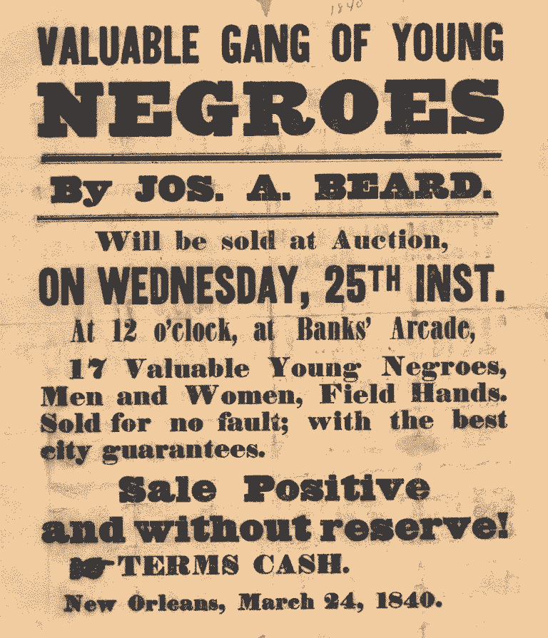 Valuable gang of young negroes by Jos. A. Beard. Will be sold at auction on Wednesday 25th inst. at 12 o'clock at Banks Arcade, 17 valuable young negros, Men and Women, Field Hands Sold for no fault; with the best city guarantees. Sale Positive and without reserve! Terms: Cash. New Orleans, March 24, 1840
